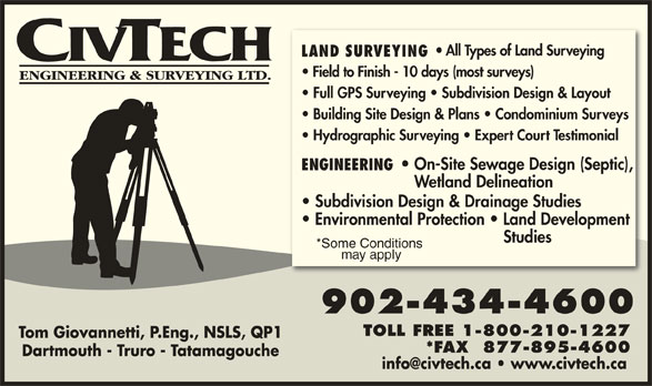 Civtech Engineering & Surveying Limited (902-434-4600) - Display Ad - 902-434-4600 TOLL FREE 1-800-210-1227 Tom Giovannetti, P.Eng., NSLS, QP1 *FAX  877-895-4600 Dartmouth - Truro - Tatamagouche All Types of Land Surveying LAND SURVEYING Field to Finish - 10 days (most surveys) *Some Conditions Full GPS Surveying   Subdivision Design & Layout Building Site Design & Plans   Condominium Surveys Hydrographic Surveying   Expert Court Testimonial On-Site Sewage Design (Septic), ENGINEERING Wetland Delineation Subdivision Design & Drainage Studies Environmental Protection   Land Development Studies may apply