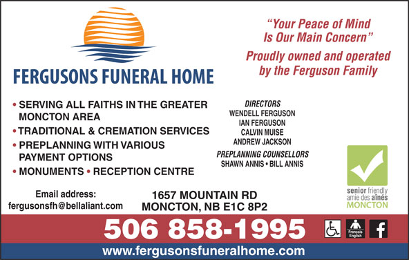 Fergusons Funeral Home Ltd (506-858-1995) - Display Ad - Your Peace of Mind Is Our Main Concern MONCTON AREA IAN FERGUSON SERVING ALL FAITHS IN THE GREATER TRADITIONAL & CREMATION SERVICES CALVIN MUISE ANDREW JACKSON PREPLANNING WITH VARIOUS PREPLANNING COUNSELLORS PAYMENT OPTIONS SHAWN ANNIS   BILL ANNIS MONUMENTS   RECEPTION CENTRE Email address: WENDELL FERGUSON 1657 MOUNTAIN RD MONCTON, NB E1C 8P2 www.fergusonsfuneralhome.com Proudly owned and operated by the Ferguson Family DIRECTORS