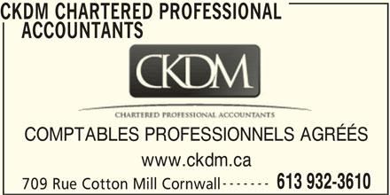 CKDM Chartered Professional Accountants (613-932-3610) - Annonce illustrée======= - CKDM CHARTERED PROFESSIONAL ACCOUNTANTS COMPTABLES PROFESSIONNELS AGRÉÉS www.ckdm.ca ------- 613 932-3610 709 Rue Cotton Mill Cornwall CKDM CHARTERED PROFESSIONAL     ACCOUNTANTS