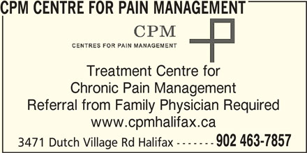 CPM Centre for Pain Management (902-463-7857) - Display Ad - Referral from Family Physician Required www.cpmhalifax.ca 902 463-7857 3471 Dutch Village Rd Halifax ------- CPM CENTRE FOR PAIN MANAGEMENT Treatment Centre for Chronic Pain Management