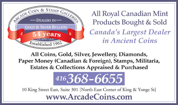 Arcade Coins (416-368-6655) - Display Ad - All Royal Canadian Mint Products Bought & Sold Canada s Largest Dealer in Ancient Coins All Coins, Gold, Silver, Jewellery, Diamonds, Paper Money (Canadian & Foreign), Stamps, Militaria, Estates & Collections Appraised & Purchased 416 368-6655 10 King Street East, Suite 301 [North East Corner of King & Yonge St] www.ArcadeCoins.com