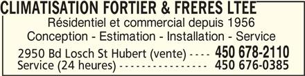 Climatisation Fortier & Frères Ltée (450-678-2110) - Annonce illustrée======= - CLIMATISATION FORTIER & FRERES LTEE CLIMATISATION FORTIER & FRERES LTEE Résidentiel et commercial depuis 1956 Conception - Estimation - Installation - Service 450 678-2110 2950 Bd Losch St Hubert (vente) ---- Service (24 heures) ---------------- 450 676-0385 CLIMATISATION FORTIER & FRERES LTEE