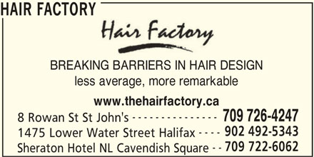 Hair Factory (9024925343) - Display Ad - 709 726-4247 8 Rowan St St John's 902 492-5343 ---- 1475 Lower Water Street Halifax 709 722-6062 -- Sheraton Hotel NL Cavendish Square HAIR FACTORY BREAKING BARRIERS IN HAIR DESIGN less average, more remarkable www.thehairfactory.ca ---------------