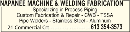 Napanee Machine & Welding (613-354-3573) - Display Ad - NAPANEE MACHINE & WELDING FABRICATIONNAPANEE MACHINE & WELDING FABRICATION NAPANEE MACHINE & WELDING FABRICATION Specializing in Process Piping Custom Fabrication & Repair - CWB - TSSA Pipe Welders - Stainless Steel - Aluminum 21 Commercial Crt ----------------- 613 354-3573