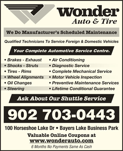 Wonder Auto & Tire (902-450-5424) - Display Ad - Auto & Tire We Do Manufacturer s Scheduled Maintenance Qualified Technicians To Service Foreign & Domestic Vehicles Your Complete Automotive Service Centre. Brakes - Exhaust Air Conditioning Shocks - Struts Diagnostic Service  Shocks - Struts  Diagnostic Service Tires - Rims Complete Mechanical Service Wheel Alignments Motor Vehicle Inspection  Wheel Alignments  Motor Vehicle Inspection Valuable Online Coupons at www.wonderauto.com 6 Months No Payments Same As Cash Preventive Maintenance Services Oil Changes Steering Lifetime Conditional Guarantee  Steering Lifetime Conditional Guarantee 100 Horseshoe Lake Dr   Bayers Lake Business Park Ask About Our Shuttle Service 902 703-0443