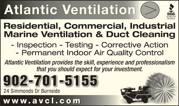Atlantic Ventilation Cleaning Ltd (902-482-1135) - Display Ad - Atlantic VentilationAtlantic Ventilation Residential, Commercial, Industrial Marine Ventilation & Duct Cleaning - Inspection - Testing - Corrective Action - Permanent Indoor Air Quality Control Atlantic Ventilation provides the skill, experience and professionalismnce and professionalism that you should expect for your investment.investment. 902-701-5155 24 Simmonds Dr Burnside24 Simmonds Dr Burnside www.avcl.co mwww.avcl.co