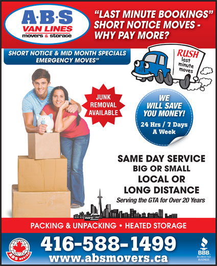 A ABS Movers & Storage Ltd (416-588-1499) - Display Ad - WHY PAY MORE? SHORT NOTICE & MID MONTH SPECIALS EMERGENCY MOVES WE WILL SAVE YOU MONEY! 24 Hrs / 7 Days A Week SAME DAY SERVICE LAST MINUTE BOOKINGS SHORT NOTICE MOVES - BIG OR SMALL LOCAL OR LONG DISTANCE Serving the GTA for Over 20 Years PACKING & UNPACKING   HEATED STORAGE 416588-1499 www.absmovers.cawww.absmovers.ca