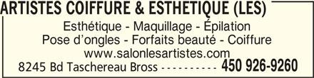 Les Artistes Coiffure & Esthétique (4509269260) - Annonce illustrée======= - ARTISTES COIFFURE & ESTHETIQUE (LES)ARTISTES COIFFURE & ESTHETIQUE (LES) ARTISTES COIFFURE & ESTHETIQUE (LES) ARTISTES COIFFURE & ESTHETIQUE (LES)ARTISTES COIFFURE & ESTHETIQUE (LES) Esthétique - Maquillage - Épilation Pose d ongles - Forfaits beauté - Coiffure www.salonlesartistes.com 450 926-9260 8245 Bd Taschereau Bross ----------