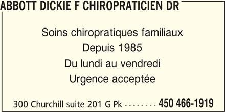 Abbott Dickie F Chiropraticien Dr (450-466-1919) - Annonce illustrée======= - ABBOTT DICKIE F CHIROPRATICIEN DR Soins chiropratiques familiaux Depuis 1985 Du lundi au vendredi Urgence acceptée 450 466-1919 300 Churchill suite 201 G Pk --------