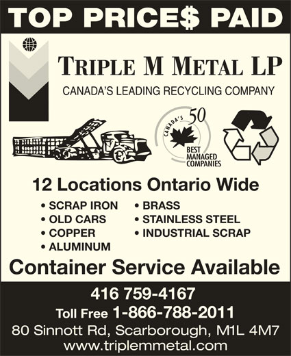 Triple M Metal (416-759-4167) - Display Ad - SCRAP IRON BRASS OLD CARS STAINLESS STEEL COPPER           INDUSTRIAL SCRAP ALUMINUM Container Service Available 416 759-4167 Toll Free 1-866-788-2011 80 Sinnott Rd, Scarborough, M1L 4M7 www.triplemmetal.com 12 Locations Ontario Wide TOP PRICES PAID