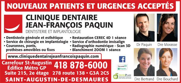 Clinique Dentaire Jean-François Paquin (4188786000) - Annonce illustrée======= - NOUVEAUX PATIENTS ET URGENCES ACCEPTÉS CLINIQUE DENTAIRE JEAN-FRANÇOIS PAQUIN DENTISTERIE ET IMPLANTOLOGIE Dentisterie générale et esthétique Restauration CEREC 4D 1 séance Service de chirurgie en implantologie Service d orthodontie invisalign Dr Paquin Dre Morasse Couronnes, ponts, Radiographie numérique - Scan 3D prothèses amovibles ou fixes Blanchiment ZOOM 1 séance www.cliniquedentairejeanfrancoispaquin.com Carrefour St-Augustin 418 878-6000 Édifice Métro GP 278 route 138   G3A 2C5Suite 215, 2e étage Dre BouchardDre Bertrand SAINT-AUGUSTIN-DE-DESMAURES