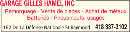 Garage Gilles Hamel (418-337-3102) - Annonce illustrée======= - GARAGE GILLES HAMEL INC GARAGE GILLES HAMEL INC Remorquage - Vente de pieces - Achat de métaux Batteries - Pneus neufs, usagés 418 337-3102 162 De La Défense-Nationale St-Raymond -