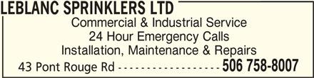 LeBlanc Sprinklers Ltd (506-758-8007) - Display Ad - LEBLANC SPRINKLERS LTD Commercial & Industrial Service 24 Hour Emergency Calls Installation, Maintenance & Repairs 506 758-8007 43 Pont Rouge Rd ------------------ LEBLANC SPRINKLERS LTDLEBLANC SPRINKLERS LTD