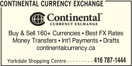 Continental Currency Exchange (4167871444) - Display Ad - CONTINENTAL CURRENCY EXCHANGE Buy & Sell 160+ Currencies  Best FX Rates Money Transfers  Int'l Payments  Drafts continentalcurrency.ca 416 787-1444 --------- Yorkdale Shopping Centre CONTINENTAL CURRENCY EXCHANGE Buy & Sell 160+ Currencies  Best FX Rates Money Transfers  Int'l Payments  Drafts continentalcurrency.ca 416 787-1444 --------- Yorkdale Shopping Centre