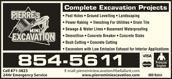 Pierre's Mini Excavation (506-854-5611) - Display Ad - Complete Excavation Projects Post Holes   Ground Levelling   Landscaping Power Raking    Trenching For Utilities   Drain Tile Sewage & Water Lines   Basement Waterproofing Demolition   Concrete Breaker   Concrete Slabs Bush Cutting   Concrete Cutting Excavators with Low Emission Exhaust for Interior Applications 854-5611 Cell 871-3823 669 Babin 24Hr Emergency Service www.pierreminiexcavation.com Complete Excavation Projects Post Holes   Ground Levelling   Landscaping Sewage & Water Lines   Basement Waterproofing Demolition   Concrete Breaker   Concrete Slabs Bush Cutting   Concrete Cutting Excavators with Low Emission Exhaust for Interior Applications 854-5611 Cell 871-3823 669 Babin 24Hr Emergency Service www.pierreminiexcavation.com Power Raking    Trenching For Utilities   Drain Tile