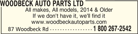 Woodbeck Auto Parts (Stirling) Ltd (613-395-3336) - Display Ad - WOODBECK AUTO PARTS LTD All makes, All models, 2014 & Older If we don't have it, we'll find it www.woodbeckautoparts.com 87 Woodbeck Rd ----------------- 1 800 267-2542 WOODBECK AUTO PARTS LTDWOODBECK AUTO PARTS LTD