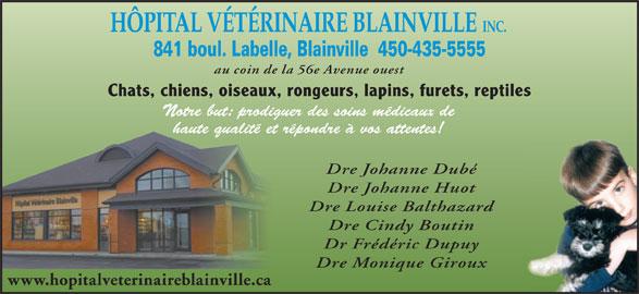 Hôpital Vétérinaire Blainville (450-435-5555) - Annonce illustrée======= - HÔPITAL VÉTÉRINAIRE BLAINVILLE INC. 841 boul. Labelle, Blainville  450-435-5555 au coin de la 56e Avenue ouest Chats, chiens, oiseaux, rongeurs, lapins, furets, reptiles Notre but: prodiguer des soins médicaux de haute qualité et répondre à vos attentes! Dre Johanne Dubé Dre Johanne Huot Dre Louise Balthazard Dre Cindy Boutin Dr Frédéric Dupuy Dre Monique Giroux www.hopitalveterinaireblainville.ca