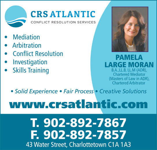 Conflict Resolution Services (CRS) Atlantic (902-892-7867) - Annonce illustrée======= - Arbitration Mediation Conflict Resolution PAMELA Investigation LARGE MORAN B.A.,LL.B, LL.M (ADR), Skills Training Chartered Mediator (Masters of Law in ADR), Chartered Arbitrator Solid Experience   Fair Process   Creative Solutions www.crsatlantic.com T. 902-892-7867 F. 902-892-7857 43 Water Street, Charlottetown C1A 1A3