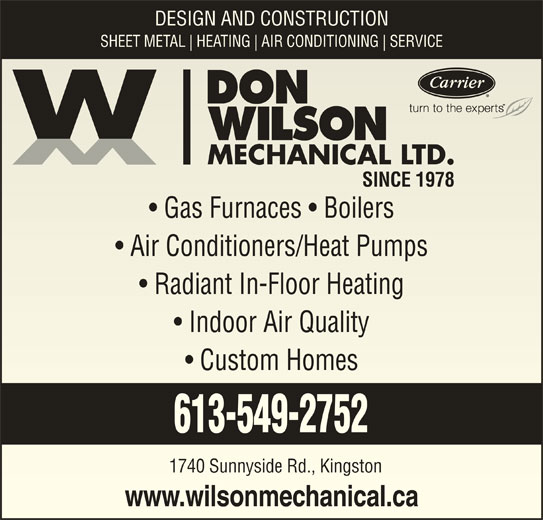 Don Wilson Mechanical Ltd (613-549-2752) - Display Ad - DESIGN AND CONSTRUCTION SHEET METAL HEATING AIR CONDITIONING SERVICE SINCE 1978SINCE 1978 Gas Furnaces   Boilers  Gas Furnaces   Boilers Air Conditioners/Heat Pumps  Air Conditioners/Heat Pumps Radiant In-Floor Heating  Radiant In-Floor Heating Indoor Air Quality  Indoor Air Quality Custom Homes  Custom Homes 613-549-2752 1740 Sunnyside Rd., Kingston1740 Sunnyside Rd., Kingston www.wilsonmechanical.cawww.wilsonmechanical.ca