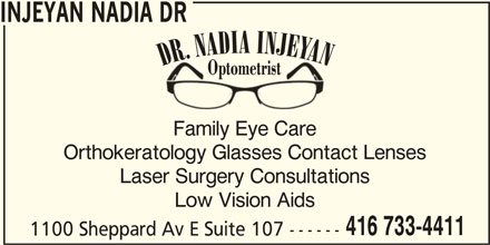 Dr Nadia Injeyan Optometrist (416-733-4411) - Display Ad - Family Eye Care Orthokeratology Glasses Contact Lenses Laser Surgery Consultations Low Vision Aids 416 733-4411 1100 Sheppard Av E Suite 107 ------ INJEYAN NADIA DR DR. NADIA INJEYAN