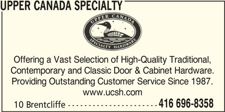 Upper Canada Specialty (416-696-8358) - Display Ad - Offering a Vast Selection of High-Quality Traditional, Contemporary and Classic Door & Cabinet Hardware. Providing Outstanding Customer Service Since 1987. www.ucsh.com 416 696-8358 10 Brentcliffe ---------------------- UPPER CANADA SPECIALTYDA SPECIALTY
