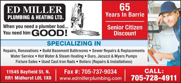 Miller Ed Plumbing & Heating Ltd (705-728-4911) - Display Ad - 65 Years In Barrie When you need a plumber bad... Senior Citizen You need him Discount GOOD! SPECIALIZING IN Repairs, Renovations   Build Basement Bathrooms   Sewer Repairs & Replacements Water Service   Hot Water & Steam Heating   Duro, Jacuzzi & Myers Pumps Fixture Sales   Used Cast Iron Rads   Boilers (Repairs & Installations) CALL: 11545 Bayfield St. N. Fax #: 705-737-9034 RR1 Midhurst L0L 1X0 www.edmillerplumbing.com 705-728-4911