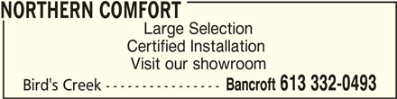 Northern Comfort (613-332-0493) - Display Ad - Visit our showroom Certified Installation Bancroft 613 332-0493 Bird's Creek ---------------- NORTHERN COMFORT NORTHERN COMFORT Large Selection
