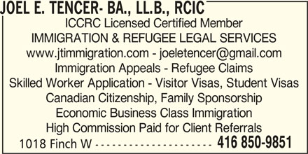 Joel E. Tencer- BA., LL.B., RCIC (416-850-9851) - Display Ad - Economic Business Class Immigration High Commission Paid for Client Referrals 416 850-9851 1018 Finch W --------------------- JOEL E. TENCER- BA., LL.B., RCIC ICCRC Licensed Certified Member IMMIGRATION & REFUGEE LEGAL SERVICES Immigration Appeals - Refugee Claims Skilled Worker Application - Visitor Visas, Student Visas Canadian Citizenship, Family Sponsorship