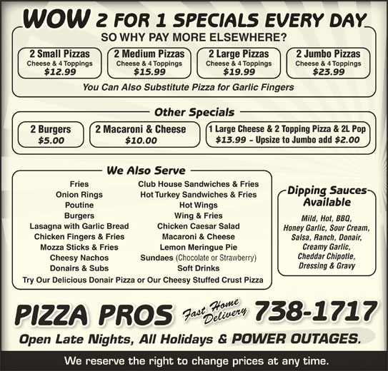 Pizza Pros (7097381717) - Annonce illustrée======= - 2 FOR 1 SPECIALS EVERY DAYFOR 1 SPECIALS EVERY DAY2 WOWWOW SO WHY PAY MORE ELSEWHERE?SO WHY PAY MORE ELSEWHERE? 2 Small Pizzas 2 Large Pizzas2 Medium Pizzas Salsa, Ranch, Donair,Salsa, Ranch, Donair $2.00 $10.00$5.00 We Also ServeServeWe Also Fries Club House Sandwiches & FriesFries Club House Sandwiches & Fries Dipping SaucesDipping Sauces Onion Rings Hot Turkey Sandwiches & FriesOnion Rings Turkey Sandwiches & Fries AvailableAvailable Poutine Hot WingsPoutine Wings Burgers Wing & Friesgers Wing & Fries Mild, Hot, BBQ,Mild, Hot, BBQ, Lasagna with Garlic Bread Chicken Caesar SaladBreadgna with Garlic ken Caesar Salad Honey Garlic, Sour Cream,Honey Garlic, Sour Cream, Chicken Fingers & Fries Macaroni & Cheeseken Fingers & Fries Macaroni & Cheese Creamy Garlic,Creamy Garlic, Mozza Sticks & Fries Lemon Meringue PieMozza Sticks & Fries Lemon MeringPie Cheddar Chipotle,Cheddar Chipotle, Sundaes (Chocolate or Strawberry) Cheesy Nachos 2 Jumbo Pizzasl Pizzasmalarge Pizzedium Pizzasumbo Pizzas Cheese & 4 Toppings Cheese & 4 ToppingsCheese & 4 Toppings Cheese & 4 Toppings $12.99 $19.99$15.99 $23.99$12.99 $19.99$15.99 $23.99 You Can Also Substitute Pizza for Garlic FingersYou Can Also Substitute Pizza for Garlic Fingers Other SpecialsOther Specials 1 Large Cheese & 2 Topping Pizza & 2L Pop1 Large Cheese & 2 Topping Pizza & 2L Pop 2 Macaroni & Cheese2 Burgers Cheese & 4 ToppingsCheese & 4 Toppings Cheesy Nachos i & Cheese2 Macaron2 Burgers $13.99 - Upsize to Jumbo add $2.00$13.99 Upsize to Jumbo add Sundaes (Chocolate or Strawberry) Dressing & Gravysing & Gravy Donairs & Subs Soft DrinksDonairs & Subs Soft Drinks Try Our Delicious Donair Pizza or Our Cheesy Stuffed Crust PizzaTry Our Delicious Donair Pizza or Our Cheesy Stuffed Crust Pizza Deliom Fast Homeveeom Fast Home Deryve Delivery FaFast Hom Fa H Fast HomeDeliveryFast Home Fa Delili Fast Home 738-17178-37 7171 PIZZA PROSSORPA PIZZ Open Late Nights, All Holidays & POWER OUTAGES.Open Late Nights, All Holidays & R OUTAGESPOWE We reserve the right to change prices at any time.We reserve the right to change prices at any time.