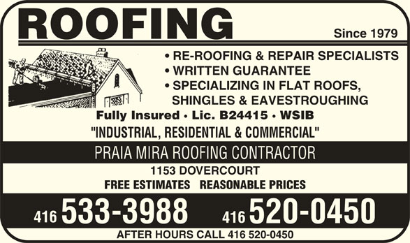 "Praia Mira Roofing Contractor (416-533-3988) - Display Ad - Since 1979 ROOFING RE-ROOFING & REPAIR SPECIALISTS WRITTEN GUARANTEE SPECIALIZING IN FLAT ROOFS, SHINGLES & EAVESTROUGHING Fully Insured · Lic. B24415 · WSIB ""INDUSTRIAL, RESIDENTIAL & COMMERCIAL"" PRAIA MIRA ROOFING CONTRACTOR 1153 DOVERCOURT FREE ESTIMATES   REASONABLE PRICES 416 533-3988 520-0450 AFTER HOURS CALL 416 520-0450"