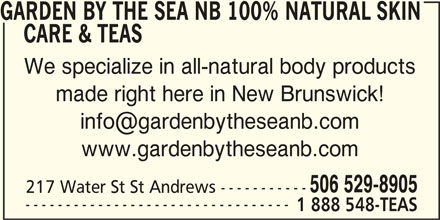 Garden by the Sea (NB) Fabulous Flowers Soaps & Teas (506-529-8905) - Display Ad - GARDEN BY THE SEA NB 100% NATURAL SKIN CARE & TEAS We specialize in all-natural body products made right here in New Brunswick! www.gardenbytheseanb.com 506 529-8905 217 Water St St Andrews ----------- --------------------------------- 1 888 548-TEAS