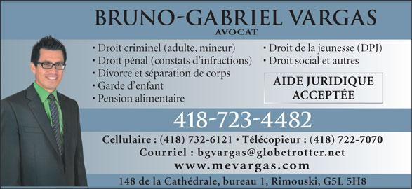Vargas Bruno-Gabriel (4187234482) - Annonce illustrée======= - Bruno-Gabriel Vargas AVOCAT Droit criminel (adulte, mineur) Droit de la jeunesse (DPJ) Droit pénal (constats d infractions)  Droit social et autres Divorce et séparation de corps  D AIDE JURIDIQUE Garde d enfant  G ACCEPTÉE Pension alimentaire 418-723-4482 Cellulaire : (418) 732-6121   Télécopieur : (418) 722-7070 www.mevargas.com 148 de la Cathédrale, bureau 1, Rimouski, G5L 5H8