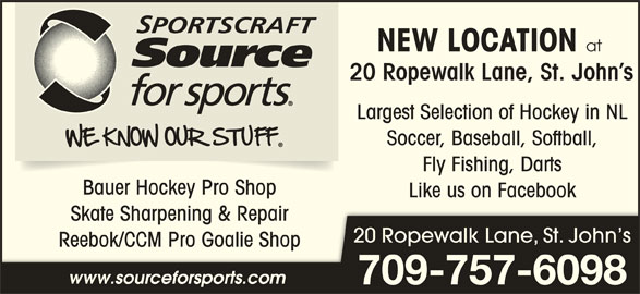 Sportscrafts Source for Sports (709-722-0189) - Display Ad - Fly Fishing, Darts Bauer Hockey Pro Shop Like us on Facebook Skate Sharpening & RepairSkate Sharpening & Repair 20 Ropewalk Lane, St. John s Reebok/CCM Pro Goalie ShopReebok/CCM Pro Goalie Sh www.sourceforsports.com Soccer, Baseball, Softball, 709-757-6098 NEW LOCATION at 20 Ropewalk Lane, St. John s Largest Selection of Hockey in NL