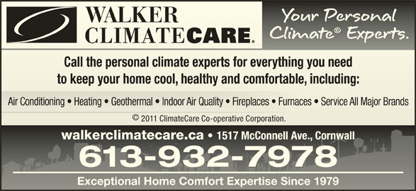 Walker ClimateCare (613-932-7978) - Display Ad - Call the personal climate experts for everything you needCall the personal climate experts for everything you need to keep your home cool, healthy and comfortable, including:to keep your home cool, healthy and comfortable, including: 2011 ClimateCare Co-operative Corporation. 2011 ClimateCare Co-operative Corporation. walkerclimatecare.ca 1517 McConnell Ave., Cornwall walkerclimatecare.ca1517 McConnell Ave., Cornwall 613-932-7978613-932-7978 Exceptional Home Comfort Expertise Since 1979Exceptional Home Comfort Expertise Since 1979 Air Conditioning   Heating   Geothermal   Indoor Air Quality   Fireplaces   Furnaces   Service All Major Brandsaces   Service All Major BrandsAir Conditioning   Heating   Geothermal   Indoor Air Quality   Fireplaces   Furn ©