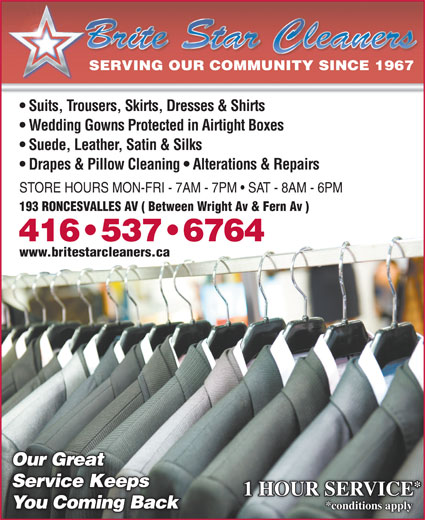 Brite Star One Hour Dry Cleaners (416-537-6764) - Display Ad - 1 HOUR SERVICE You Coming BackYou Coming Back *conditions apply Drapes & Pillow Cleaning   Alterations & Repairs STORE HOURS MON-FRI - 7AM - 7PM   SAT - 8AM - 6PM 193 RONCESVALLES AV ( Between Wright Av & Fern Av ) 416 537 6764 www.britestarcleaners.ca Our GreatOur Great Service Keeps Service Keeps SERVING OUR COMMUNITY SINCE 1967 Suits, Trousers, Skirts, Dresses & Shirts Wedding Gowns Protected in Airtight Boxes Suede, Leather, Satin & Silks