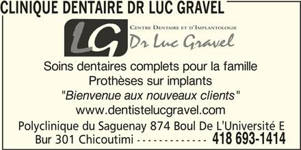 """Clinique Dentaire Dr Luc Gravel (418-693-1414) - Annonce illustrée======= - CLINIQUE DENTAIRE DR LUC GRAVEL CENTRE DENTAIREETD IMPLANTOLOGIE EN Soins dentaires complets pour la famille Prothèses sur implants """"Bienvenue aux nouveaux clients"""" www.dentistelucgravel.com Polyclinique du Saguenay 874 Boul De L'Université E Bur 301 Chicoutimi ------------- 418 693-1414"""