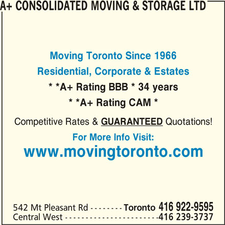The Box Spot (416-922-9595) - Display Ad - A+ CONSOLIDATED MOVING & STORAGE LTD Moving Toronto Since 1966 Residential, Corporate & Estates * *A+ Rating BBB * 34 years * *A+ Rating CAM * Competitive Rates & GUARANTEED Quotations! For More Info Visit: www.movingtoronto.com 542 Mt Pleasant Rd -------- Toronto 416 922-9595 Central West ----------------------- 416 239-3737