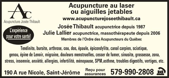 Acupuncture Josée Thibault (450-438-9828) - Annonce illustrée======= - Josée Thibault acupunctrice depuis 1987 L expérience Julie Lallier Membres de l Ordre des Acupuncteurs du Québec Acupuncture au laser ou aiguilles jetables www.acupuncturejoseethibault.ca Acupuncture Josée Thibault Tendinite, bursite, arthrose, cou, dos, épaule, épicondylite, canal carpien, sciatique, genou, épine de Lenoir, migraine, douleurs menstruelles, cesser de fumer, sinusite, grossesse, zona, acupunctrice, massothérapeute depuis 2006 pour votre santé! stress, insomnie, anxiété, allergies, infertilité, ménopause, SPM,asthme, troubles digestifs, vertiges, etc. Reçu pour 190 A rue Nicole, Saint-Jérôme 579-990-2808 assurances