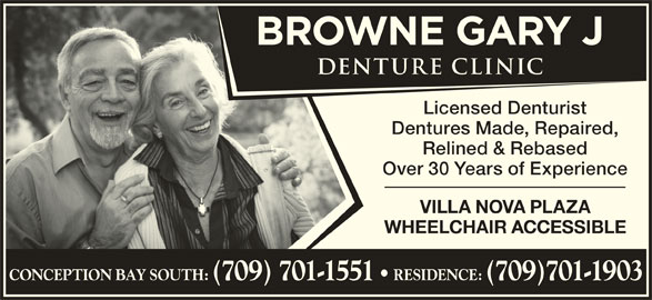 Browne Gary J Denture Clinic (709-834-2117) - Display Ad - Licensed Denturist Dentures Made, Repaired, Relined & Rebased Over 30 Years of Experience VILLA NOVA PLAZA WHEELCHAIR ACCESSIBLE CONCEPTION BAY SOUTH: (709) 701-1551 RESIDENCE: (709)701-1903