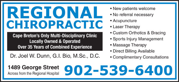 Regional Chiropractic (902-539-6400) - Display Ad - Complimentary Consultations Dr. Joel W. Dunn, G.I. Bio, M.Sc., D.C. Across from the Regional Hospital New patients welcome 1489 George Street Massage Therapy Direct Billing Available Over 35 Years of Combined Experience No referral necessary Acupuncture Laser Therapy Custom Orthotics & Bracing Cape Breton s Only Multi-Disciplinary Clinic Sports Injury Management Locally Owned & Operated