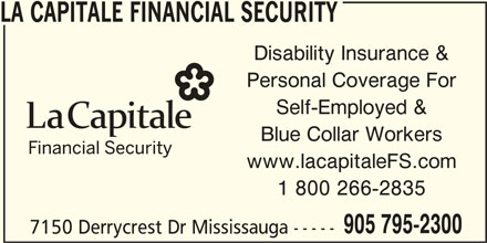 La Capitale Financial Security (905-795-2300) - Display Ad - Disability Insurance & Personal Coverage For Self-Employed & Blue Collar Workers www.lacapitaleFS.com 1 800 266-2835 905 795-2300 7150 Derrycrest Dr Mississauga ----- LA CAPITALE FINANCIAL SECURITY