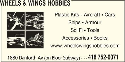 Wheels & Wings Hobbies (416-752-0071) - Display Ad - Sci Fi  ToolsSci Fi  Tools Accessories  BooksAccessories  Books www.wheelswingshobbies.comwww.wheelswingshobbies.com 416 752-0071 1880 Danforth Av (on Bloor Subway) --- Ships  ArmourShips  Armour WHEELS & WINGS HOBBIES Plastic Kits - Aircraft  CarsPlastic Kits - Aircraft  Cars