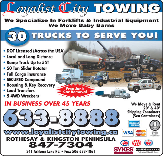 Loyalist City Towing Ltd (506-633-8888) - Display Ad - We Specialize In Forklifts & Industrial Equipment We Move Baby Barns TRUCKS TO SERVE YOU! 300 DOT Licensed (Across the USA) Local and Long Distance Boosting & Key Recovery Free Junk Load Transfers Car Removal 5 4WD Wreckers We Move & Rent IN BUSINESS OVER 45 YEARS 20  & 40 Shipping Containers Ramp Truck Up to 55T 50 Ton Slider Rotator Full Cargo Insurance SECURED Compound (Sea Containers) 633-8888 www.loyalistcitytowing.ca ROTHESAY & KINGSTON PENINSULA 847-7304 341 Ashburn Lake Rd.   Fax: 506 633-1861