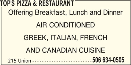 Top's Pizza & Restaurant (506-634-0505) - Annonce illustrée======= - TOP'S PIZZA & RESTAURANT Offering Breakfast, Lunch and Dinner AIR CONDITIONED AND CANADIAN CUISINE 506 634-0505 215 Union ------------------------- GREEK, ITALIAN, FRENCH