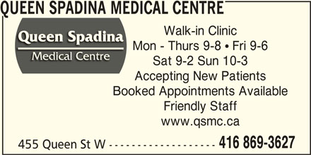 Queen Spadina Medical Centre (416-869-3627) - Display Ad - 416 869-3627 455 Queen St W ------------------- www.qsmc.ca Mon - Thurs 9-8  Fri 9-6 Sat 9-2 Sun 10-3 Accepting New Patients Booked Appointments Available Friendly Staff QUEEN SPADINA MEDICAL CENTRE Walk-in Clinic