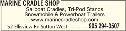 Marine Cradle Shop (905-294-3507) - Display Ad - MARINE CRADLE SHOPMARINE CRADLE SHOP MARINE CRADLE SHOP Sailboat Cradles, Tri-Pod Stands Snowmobile & Powerboat Trailers 905 294-3507 52 Ellisview Rd Sutton West -------- www.marinecradleshop.com