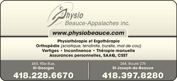Physio Beauce Appalaches Inc (418-228-6670) - Annonce illustrée======= - www.physiobeauce.com Physiothérapie et ErgothérapiePhysiothérapie et Ergothérapie Orthopédie (sciatique, tendinite, bursite, mal de cou) thopédisciatitendinitburs Vertiges   Incontinence   Thérapie manuelleVeigesIncontinence   Thérapimanuelle Assurances personnelles, SAAQ, CSSTsurances personnelles, SAAQ, CSST 268, Route 2768, Ro 465, 90e Rue, St-Joseph-de-Beauceosepeauc St-Georgeseorges 418.228.66708.228.667 418.397.82808.398280