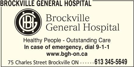 Brockville General Hospital (613-345-5649) - Display Ad - Healthy People - Outstanding Care BROCKVILLE GENERAL HOSPITAL In case of emergency, dial 9-1-1 www.bgh-on.ca 613 345-5649 75 Charles Street Brockville ON ------