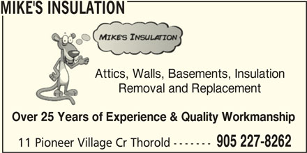 Mike's Insulation (905-227-8262) - Display Ad - MIKE'S INSULATION Attics, Walls, Basements, InsulationAttics, Walls, Basem Removal and ReplacementRemoval and Repl Over 25 Years of Experience & Quality Workmanship 905 227-8262 11 Pioneer Village Cr Thorold -------