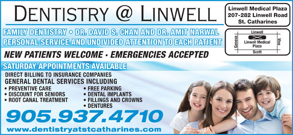Amit Narwal Dentistry Professional Corporation (905-937-4710) - Display Ad - Linwell Medical Plaza 207-282 Linwell Road St. Catharines Linwell FAMILY DENTISTRY   DR. DAVID S. CHAN AND DR. AMIT NARWALFAMILY DENTISTRY   DR. DAVID S. CHAN AND DR. AMIT NARWAL Vine Linwell Medical PERSONAL SERVICE AND UNDIVIDED ATTENTION TO EACH PATIENT Plaza Geneva Scott NEW PATIENTS WELCOME · EMERGENCIES ACCEPTED SATURDAY APPOINTMENTS AVAILABLE DIRECT BILLING TO INSURANCE COMPANIES GENERAL DENTAL SERVICES INCLUDING PREVENTIVE CARE FREE PARKING DISCOUNT FOR SENIORS DENTAL IMPLANTS ROOT CANAL TREATMENT FILLINGS AND CROWNS DENTURES 905.937.4710 www.dentistryatstcatharines.com